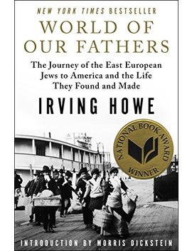 World Of Our Fathers: The Journey Of The East European Jews To America And The Life They Found And Made by Irving Howe