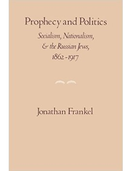 Prophecy And Politics: Socialism, Nationalism, And The Russian Jews, 1862 1917 (Cambridge Paperback Library) by Jonathan Frankel