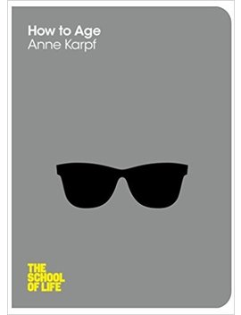 How To Age (The School Of Life) by Anne Karpf