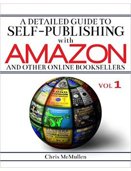 A Detailed Guide To Self Publishing With Amazon And Other Online Booksellers: How To Print On Demand With Create Space & Make E Books For Kindle & Other E Readers by Chris Mc Mullen