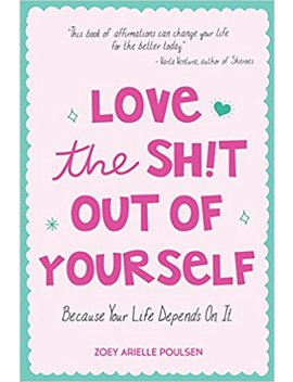 Love The Sh!T Out Of Yourself: Because Your Life Depends On It by Zoey Arielle Poulsen