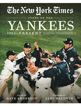 New York Times Story Of The Yankees: 1903 Present: 390 Articles, Profiles & Essays by Amazon