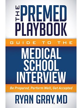The Premed Playbook Guide To The Medical School Interview: Be Prepared, Perform Well, Get Accepted by Ryan Gray
