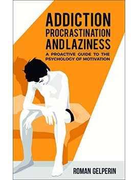 Addiction, Procrastination, And Laziness: A Proactive Guide To The Psychology Of Motivation by Roman Gelperin