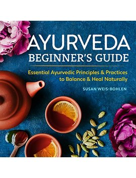 Ayurveda Beginner's Guide: Essential Ayurvedic Principles And Practices To Balance And Heal Naturally by Susan Weis Bohlen