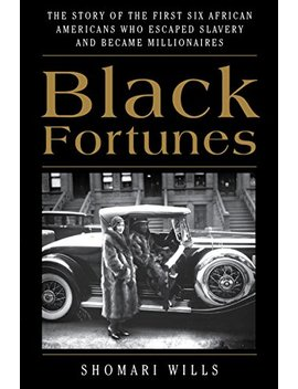 Black Fortunes: The Story Of The First Six African Americans Who Escaped Slavery And Became Millionaires by Shomari Wills