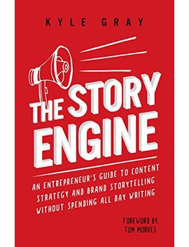 The Story Engine: An Entrepreneur's Guide To Content Strategy And Brand Storytelling Without Spending All Day Writing by Kyle Gray
