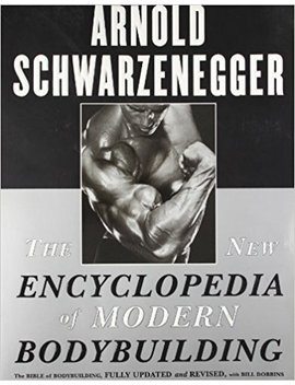 The New Encyclopedia Of Modern Bodybuilding : The Bible Of Bodybuilding, Fully Updated And Revised by Arnold Schwarzenegger