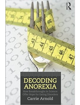 Decoding Anorexia: How Breakthroughs In Science Offer Hope For Eating Disorders by Carrie Arnold