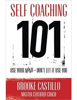 Self Coaching 101 by Brooke Castillo
