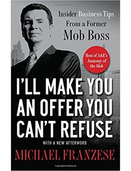 I'll Make You An Offer You Can't Refuse: Insider Business Tips From A Former Mob Boss by Michael Franzese