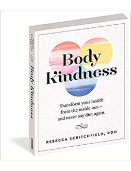 Body Kindness: Transform Your Health From The Inside Out  And Never Say Diet Again by Rebecca Scritchfield