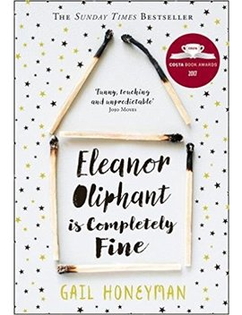 Eleanor Oliphant Is Completely Fine: Debut Sunday Times Bestseller And Costa First Novel Book Award Winner 2017 by Gail Honeyman
