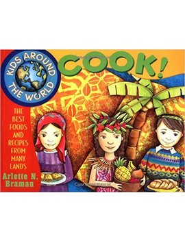 Kids Around The World Cook!: The Best Foods And Recipes From Many Lands by Arlette N. Braman