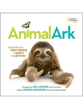 Animal Ark: Celebrating Our Wild World In Poetry And Pictures (National Geographic Kids) by Kwame Alexander