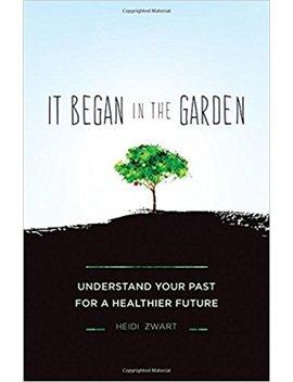 It Began In The Garden: Understand Your Past For A Healthier Future by Heidi Zwart