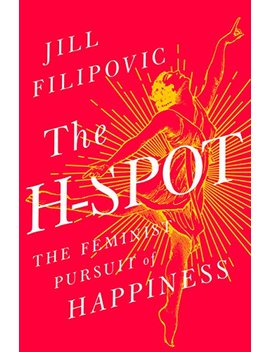 The H Spot: The Feminist Pursuit Of Happiness by Jill Filipovic
