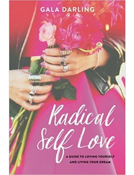 Radical Self Love: A Guide To Loving Yourself And Living Your Dream by Gala Darling