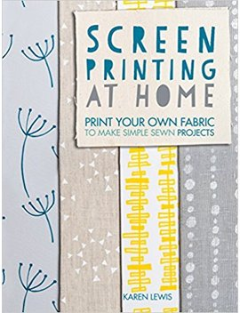 Screen Printing At Home: Print Your Own Fabric To Make Simple Sewn Projects by Karen Lewis