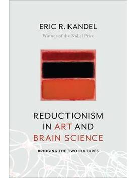 Reductionism In Art And Brain Science : Bridging The Two Cultures by Eric R. Kandel
