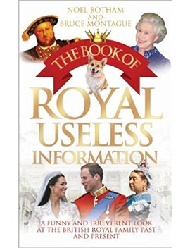 The Book Of Royal Useless Information: A Funny And Irreverent Look At The British Royal Family Past And Present by Noel Botham