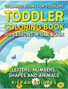 Coloring Books For Toddlers: 100 Images Of Letters, Numbers, Shapes, And Key Concepts For Early Childhood Learning, Preschool Prep, And Success At School (Activity Books For Kids Ages 1 3) by Kieran Squires