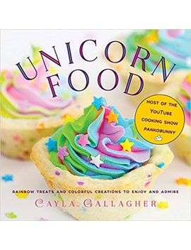 Unicorn Food: Rainbow Treats And Colorful Creations To Enjoy And Admire by Cayla Gallagher
