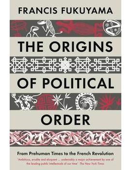 The Origins Of Political Order : From Prehuman Times To The French Revolution by Francis Fukuyama
