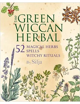 The Green Wiccan Herbal: 52 Magical Herbs, Plus Spells And Witchy Rituals by Silja