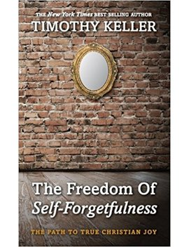 The Freedom Of Self Forgetfulness: The Path To True Christian Joy by Timothy Keller