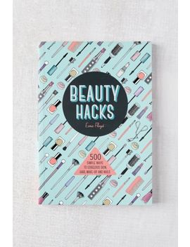 Beauty Hacks: 500 Simple Ways To Gorgeous Skin, Hair, Make Up And Nails By Esme Floyd by Urban Outfitters