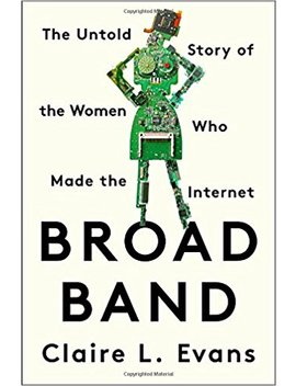 Broad Band: The Untold Story Of The Women Who Made The Internet by Claire L. Evans