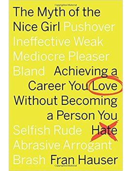 The Myth Of The Nice Girl: Achieving A Career You Love Without Becoming A Person You Hate by Fran Hauser