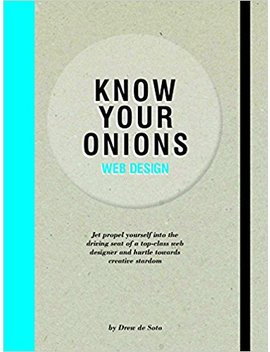 Know Your Onions: Web Design: Jet Propel Yourself Into The Driving Seat Of A Top Class Web Designer And Hurtle Towards Creative Stardom by Drew De Soto